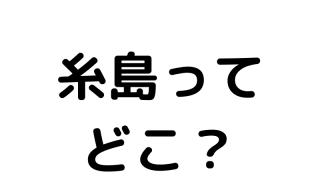 糸島ってどこ?