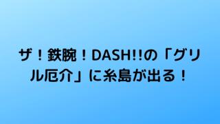ザ!鉄腕!DASH!!の「グリル厄介」に糸島が出る!